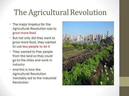 The Agricultural Revolution The major impetus for the Agricultural Revolution was to grow more food But not only did they want to grow more food, they.