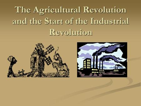 The Agricultural Revolution and the Start of the Industrial Revolution.