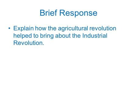 Brief Response Explain how the agricultural revolution helped to bring about the Industrial Revolution.