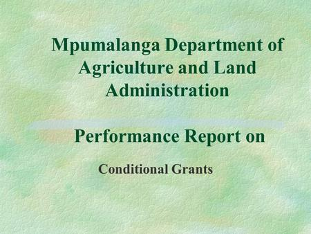 Mpumalanga Department of Agriculture and Land Administration Performance Report on Conditional Grants.