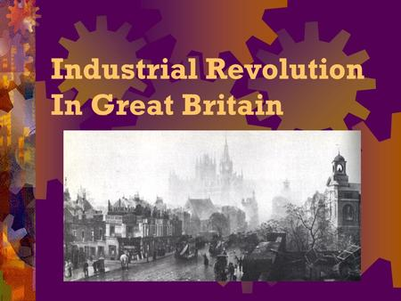 Industrial Revolution In Great Britain. Essential Question:  What were the causes and effects of the Industrial Revolution?  Write everything except.