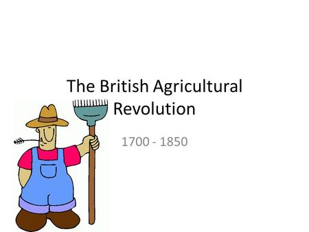 The British Agricultural Revolution 1700 - 1850. What is a revolution? A revolution is any fundamental change or reversal of conditions, a great and sometimes.