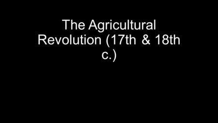 The Agricultural Revolution (17th & 18th c.). The State of Agriculture in 1700 Peasants and artisans had about the same standard of living as in the Middle.