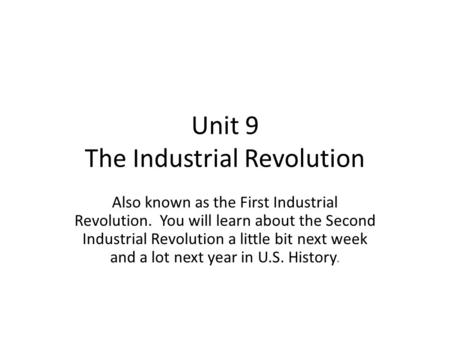 Unit 9 The Industrial Revolution Also known as the First Industrial Revolution. You will learn about the Second Industrial Revolution a little bit next.