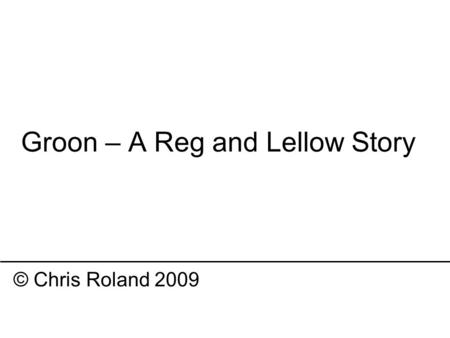 Groon – A Reg and Lellow Story © Chris Roland 2009.