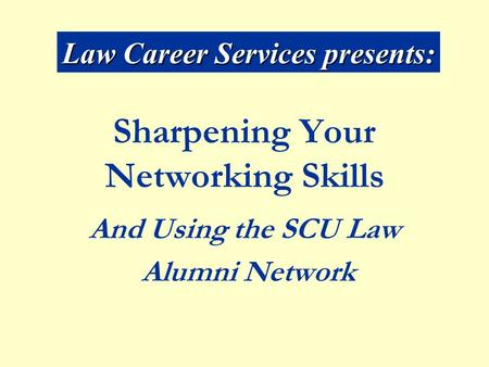 Sharpening Your Networking Skills And Using the SCU Law Alumni Network Law Career Services presents: