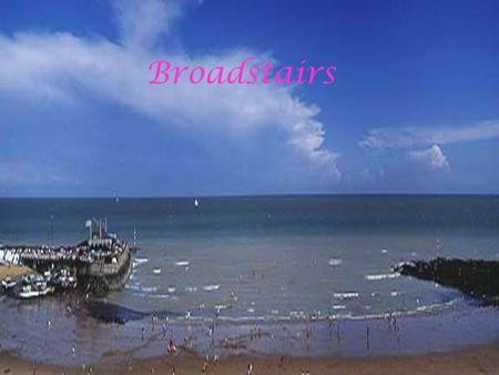 Broadstairs. -Which county is Broadstairs in ? -It is in Kent.