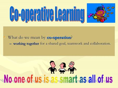 What do we mean by co-operation?What do we mean by co-operation? –working together for a shared goal, teamwork and collaboration.