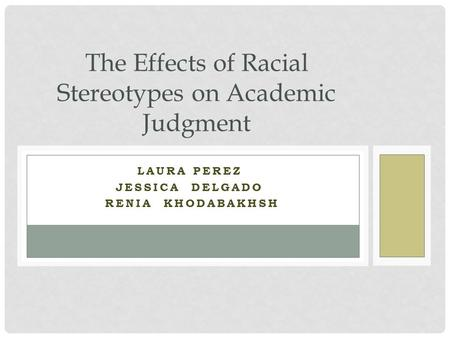 LAURA PEREZ JESSICA DELGADO RENIA KHODABAKHSH The Effects of Racial Stereotypes on Academic Judgment.