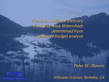 Trends in Sediment Delivery from Bay Area Watersheds determined from sediment budget analysis Peter W. Downs Stillwater Sciences, Berkeley, CA.