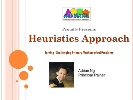 Proudly Presents Heuristics Approach Solving Challenging Primary Mathematical Problems Adrian Ng Principal Trainer.