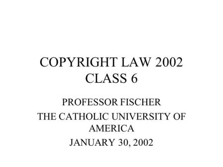 COPYRIGHT LAW 2002 CLASS 6 PROFESSOR FISCHER THE CATHOLIC UNIVERSITY OF AMERICA JANUARY 30, 2002.