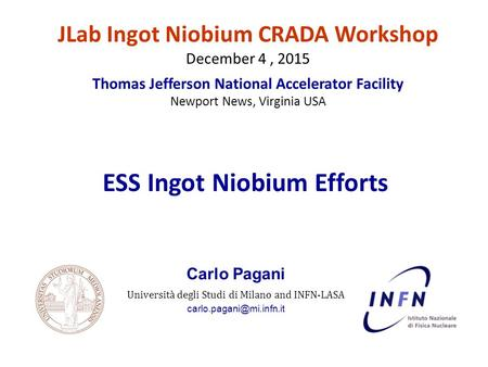 Carlo Pagani Università degli Studi di Milano and INFN-LASA ESS Ingot Niobium Efforts JLab Ingot Niobium CRADA Workshop December.
