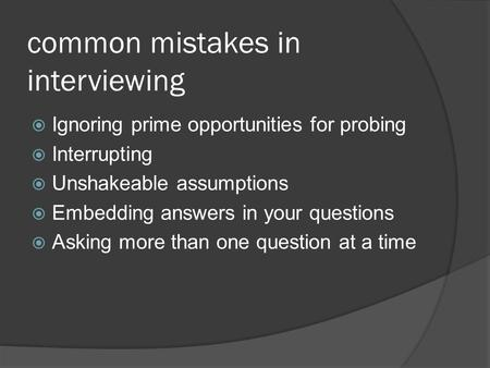 Common mistakes in interviewing  Ignoring prime opportunities for probing  Interrupting  Unshakeable assumptions  Embedding answers in your questions.