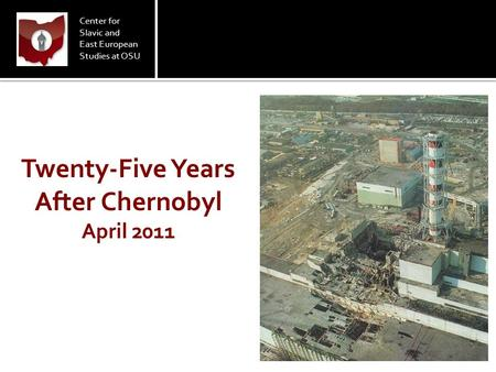 Center for Slavic and East European Studies at OSU Twenty-Five Years After Chernobyl April 2011.