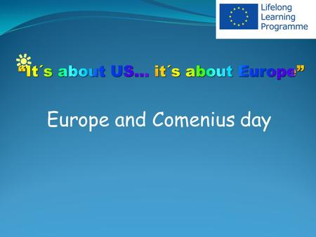 Europe and Comenius day. Europe day Each school commemorated Europe Day. Various activities and workshops were held, such as International Breakfast -