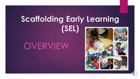 Scaffolding Early Learning (SEL) OVERVIEW Scaffolding Early Learning (SEL)  Based on Lev Vygotsky's approach to education *targets the critical domains.