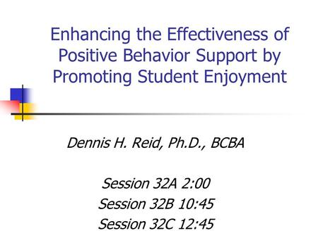 Enhancing the Effectiveness of Positive Behavior Support by Promoting Student Enjoyment Dennis H. Reid, Ph.D., BCBA Session 32A 2:00 Session 32B 10:45.