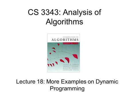 CS 3343: Analysis of Algorithms Lecture 18: More Examples on Dynamic Programming.