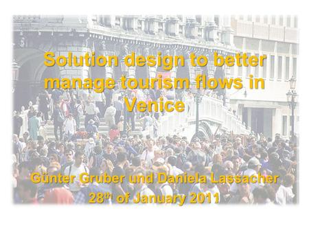 Solution design to better manage tourism flows in Venice Günter Gruber und Daniela Lassacher 28 th of January 2011.