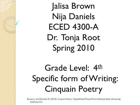 Jalisa Brown Nija Daniels ECED 4300-A Dr. Tonja Root Spring 2010 Grade Level: 4 th Specific form of Writing: Cinquain Poetry Brown, J. and Daniels, N.
