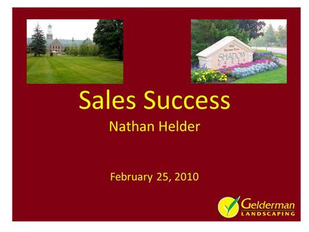 Sales Success Nathan Helder February 25, 2010. 2010 - 55 years in Business – 3 rd – Generation Family Business 3 Divisions: Landscape Design Construction,