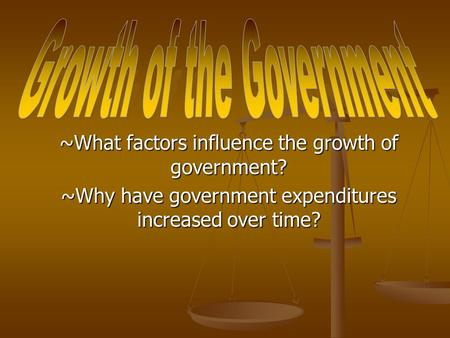 ~What factors influence the growth of government? ~Why have government expenditures increased over time?