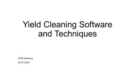 Yield Cleaning Software and Techniques OFPE Meeting 10-27-2015.