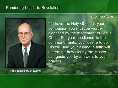 "D&C 76:15–19 Pondering Leads to Revelation ""To have the Holy Ghost as your companion you must be worthy, cleansed by the Atonement of Jesus Christ. So,"