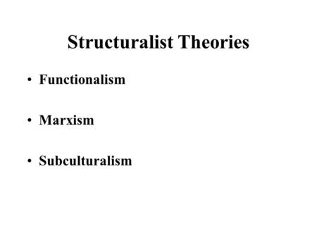 Structuralist Theories Functionalism Marxism Subculturalism.