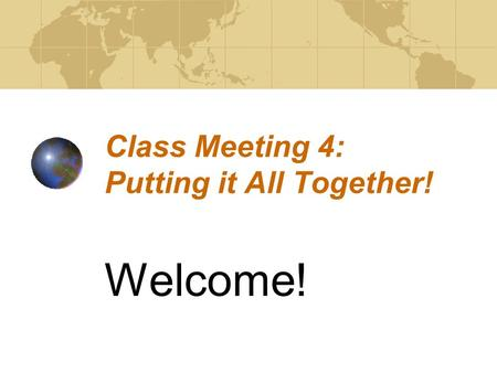 Class Meeting 4: Putting it All Together! Welcome!
