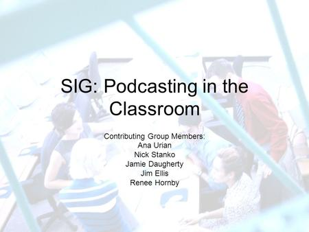 SIG: Podcasting in the Classroom Contributing Group Members: Ana Urian Nick Stanko Jamie Daugherty Jim Ellis Renee Hornby.