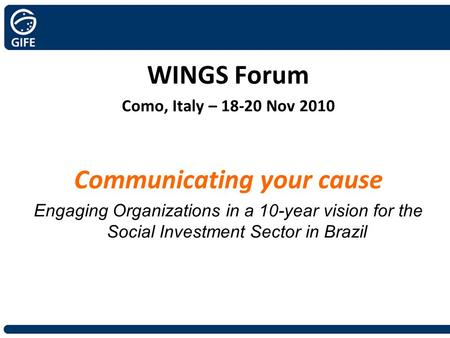 WINGS Forum Como, Italy – 18-20 Nov 2010 Communicating your cause Engaging Organizations in a 10-year vision for the Social Investment Sector in Brazil.