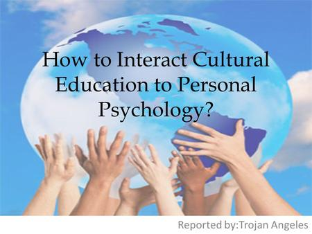 How to Interact Cultural Education to Personal Psychology? Reported by:Trojan Angeles.