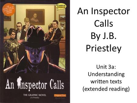 An Inspector Calls By J.B. Priestley Unit 3a: Understanding written texts (extended reading)