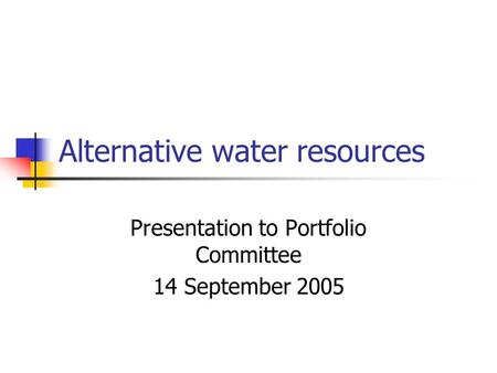 Alternative water resources Presentation to Portfolio Committee 14 September 2005.