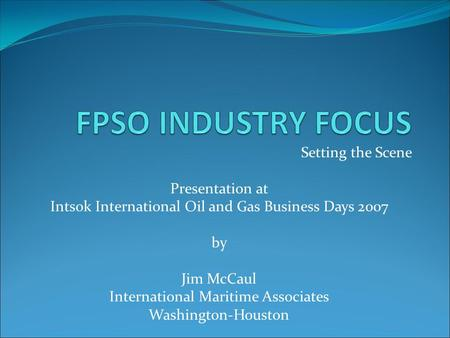 Setting the Scene Presentation at Intsok International Oil and Gas Business Days 2007 by Jim McCaul International Maritime Associates Washington-Houston.