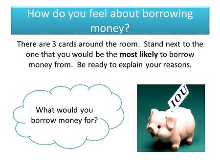 How do you feel about borrowing money? There are 3 cards around the room. Stand next to the one that you would be the most likely to borrow money from.