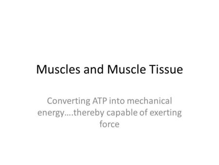 Muscles and Muscle Tissue Converting ATP into mechanical energy….thereby capable of exerting force.