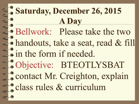 Saturday, December 26, 2015 A Day Bellwork: Please take the two handouts, take a seat, read & fill in the form if needed. Objective: BTEOTLYSBAT contact.