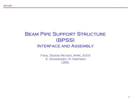 ATLAS 1 Beam Pipe Support Structure (BPSS) Interface and Assembly Final Design Review, April 2003 E. Anderssen, N. Hartman LBNL.