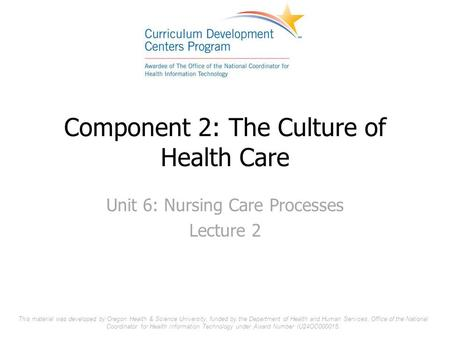 Component 2: The Culture of Health Care Unit 6: Nursing Care Processes Lecture 2 This material was developed by Oregon Health & Science University, funded.