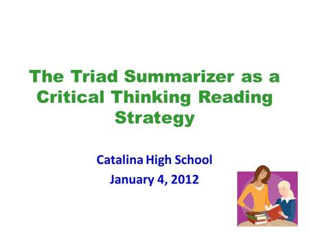 The Triad Summarizer as a Critical Thinking Reading Strategy Catalina High School January 4, 2012.
