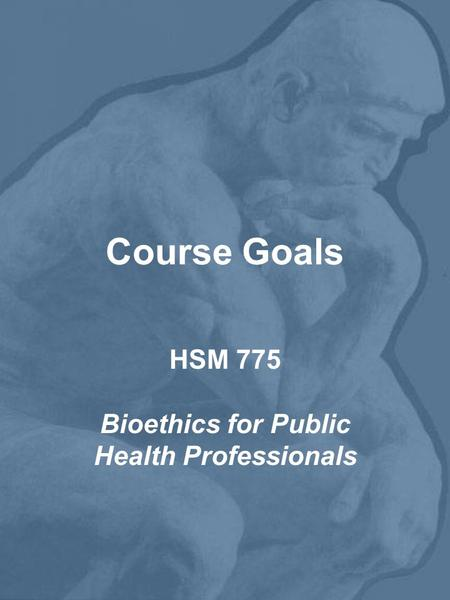 Course Goals HSM 775 Bioethics for Public Health Professionals.