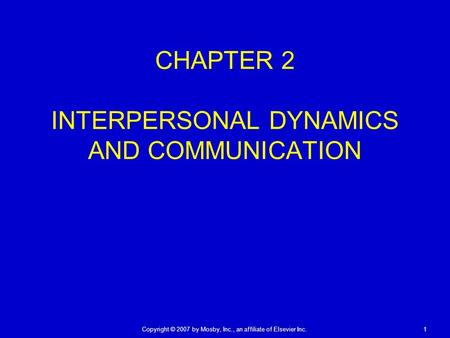 Copyright © 2007 by Mosby, Inc., an affiliate of Elsevier Inc. 1 CHAPTER 2 INTERPERSONAL DYNAMICS AND COMMUNICATION.