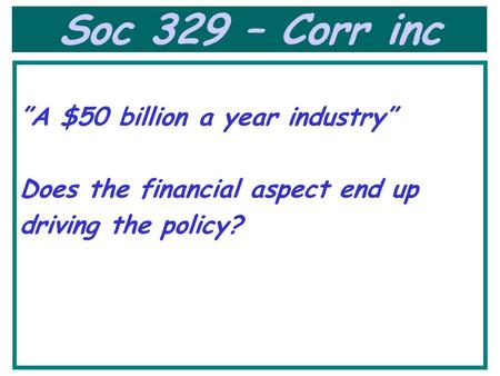 "Soc 329 – Corr inc ""A $50 billion a year industry"" Does the financial aspect end up driving the policy?"