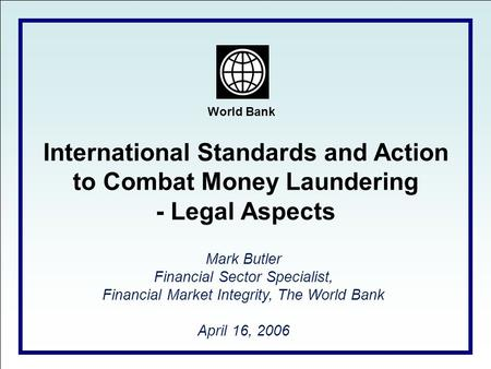 World Bank International Standards and Action to Combat Money Laundering - Legal Aspects Mark Butler Financial Sector Specialist, Financial Market Integrity,