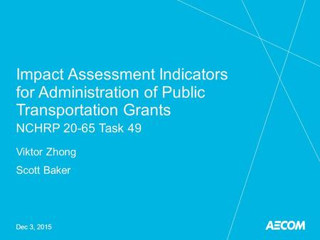 Impact Assessment Indicators for Administration of Public Transportation Grants NCHRP 20-65 Task 49 Viktor Zhong Scott Baker Dec 3, 2015.