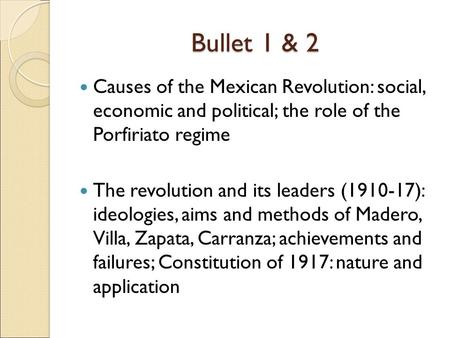 Bullet 1 & 2 Causes of the Mexican Revolution: social, economic and political; the role of the Porfiriato regime The revolution and its leaders (1910-17):