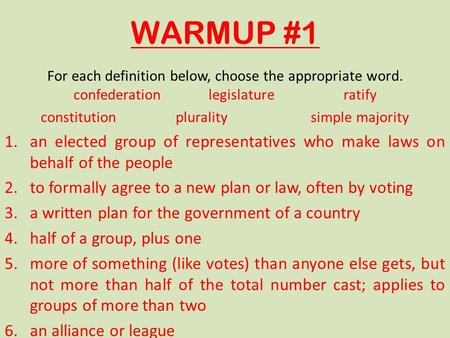 WARMUP #1 For each definition below, choose the appropriate word. confederationlegislatureratify constitutionpluralitysimple majority 1.an elected group.
